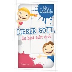 Max Lucado: Lieber Gott, Du bist echt cool