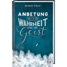 Albert Frey: Anbetung in Wahrheit und im Geist